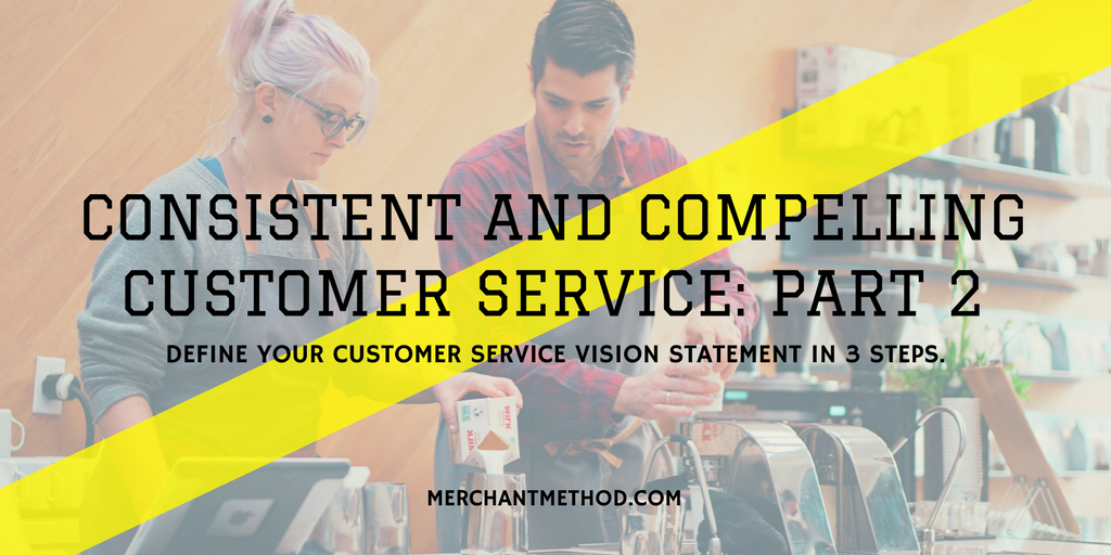 Consistent and Compelling Customer Service: Part 2 -- 3 steps to define your customer service vision statement | Business Planning | Retail | Business Strategies | Visit merchantmethod.com/retailtrends